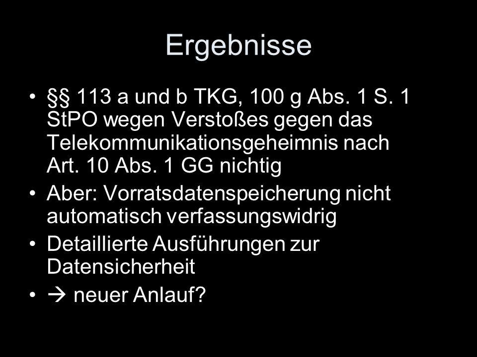 Ergebnisse §§ 113 a und b TKG, 100 g Abs. 1 S. 1 StPO wegen Verstoßes gegen das Telekommunikationsgeheimnis nach Art. 10 Abs. 1 GG nichtig.