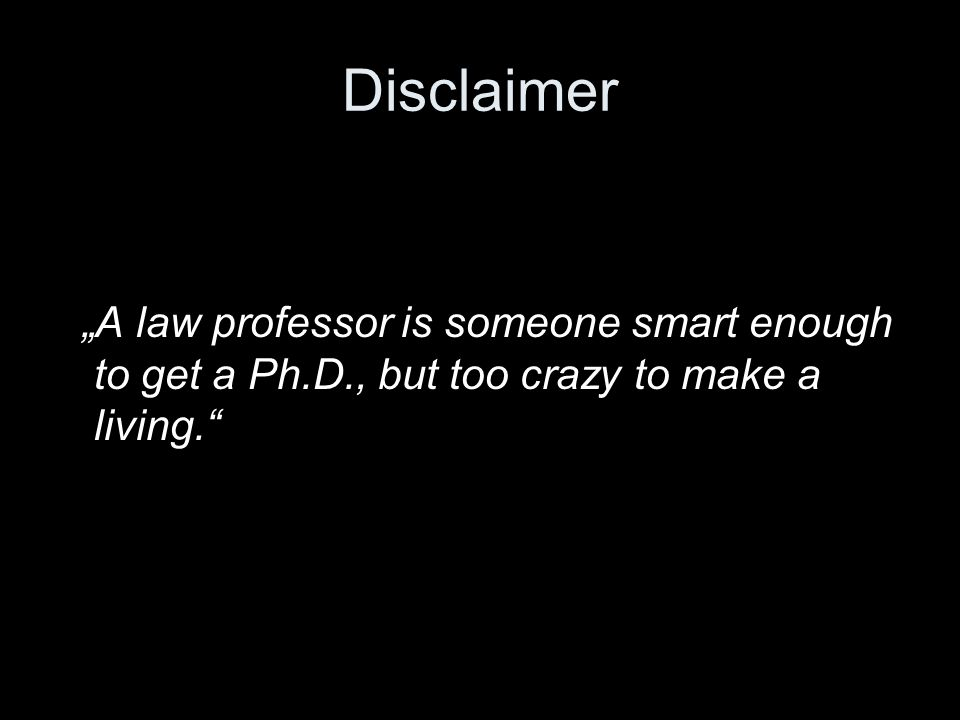 "Disclaimer ""A law professor is someone smart enough to get a Ph.D., but too crazy to make a living."
