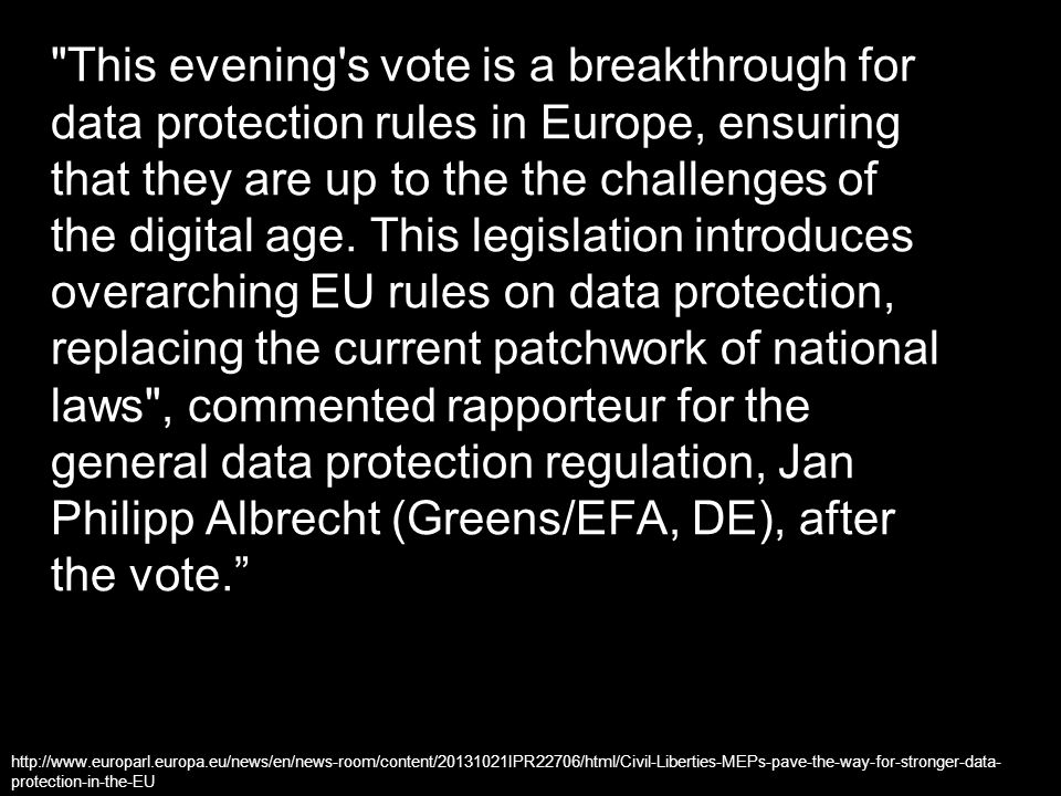 This evening s vote is a breakthrough for data protection rules in Europe, ensuring that they are up to the the challenges of the digital age. This legislation introduces overarching EU rules on data protection, replacing the current patchwork of national laws , commented rapporteur for the general data protection regulation, Jan Philipp Albrecht (Greens/EFA, DE), after the vote.