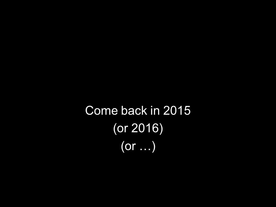 Come back in 2015 (or 2016) (or …)