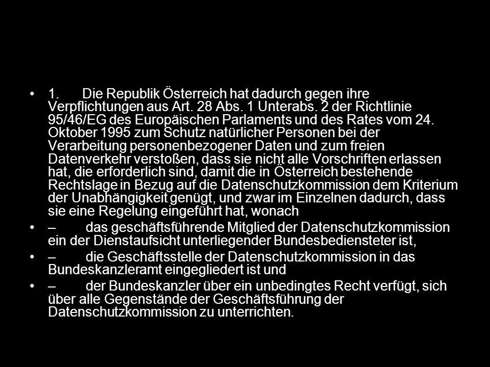 1. Die Republik Österreich hat dadurch gegen ihre Verpflichtungen aus Art. 28 Abs. 1 Unterabs. 2 der Richtlinie 95/46/EG des Europäischen Parlaments und des Rates vom 24. Oktober 1995 zum Schutz natürlicher Personen bei der Verarbeitung personenbezogener Daten und zum freien Datenverkehr verstoßen, dass sie nicht alle Vorschriften erlassen hat, die erforderlich sind, damit die in Österreich bestehende Rechtslage in Bezug auf die Datenschutzkommission dem Kriterium der Unabhängigkeit genügt, und zwar im Einzelnen dadurch, dass sie eine Regelung eingeführt hat, wonach