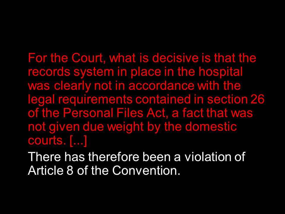 For the Court, what is decisive is that the records system in place in the hospital was clearly not in accordance with the legal requirements contained in section 26 of the Personal Files Act, a fact that was not given due weight by the domestic courts. [...]