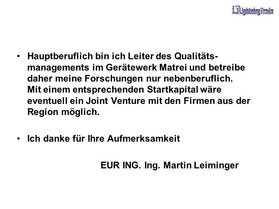 Hauptberuflich bin ich Leiter des Qualitäts-managements im Gerätewerk Matrei und betreibe daher meine Forschungen nur nebenberuflich. Mit einem entsprechenden Startkapital wäre eventuell ein Joint Venture mit den Firmen aus der Region möglich.