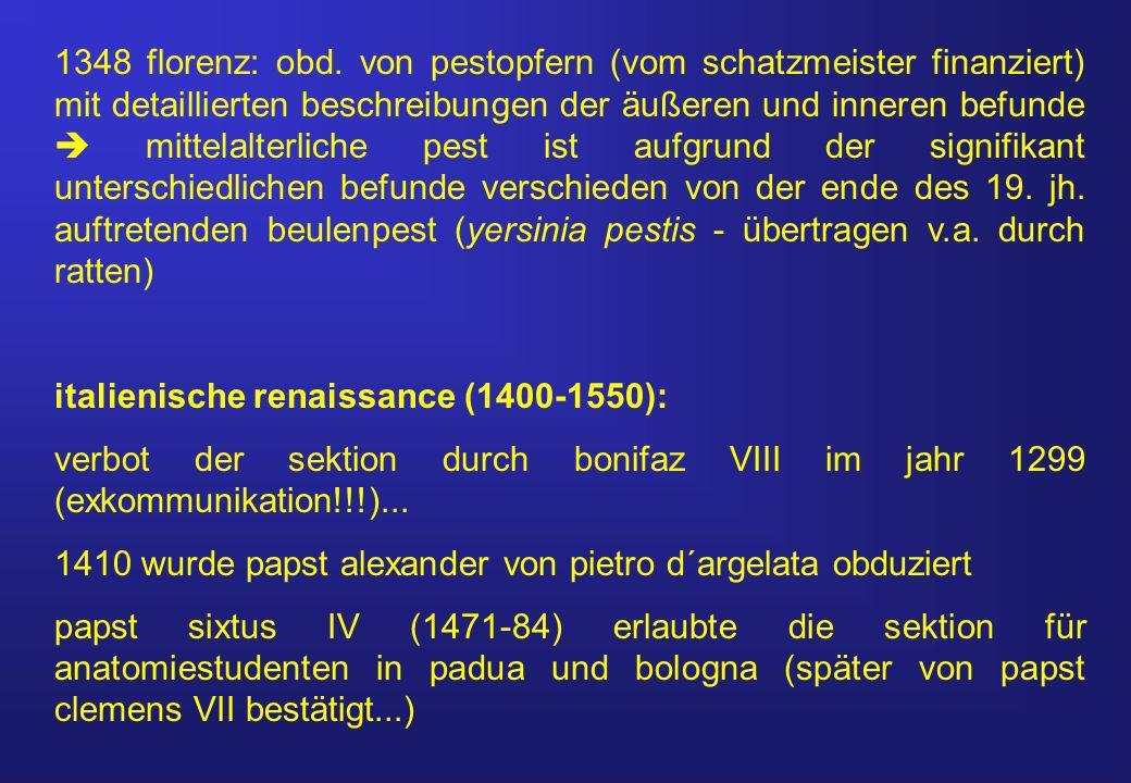 1348 florenz: obd. von pestopfern (vom schatzmeister finanziert) mit detaillierten beschreibungen der äußeren und inneren befunde  mittelalterliche pest ist aufgrund der signifikant unterschiedlichen befunde verschieden von der ende des 19. jh. auftretenden beulenpest (yersinia pestis - übertragen v.a. durch ratten)