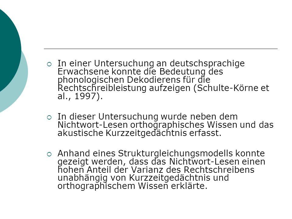In einer Untersuchung an deutschsprachige Erwachsene konnte die Bedeutung des phonologischen Dekodierens für die Rechtschreibleistung aufzeigen (Schulte-Körne et al., 1997).