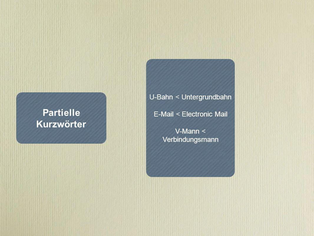 Partielle Kurzwörter U-Bahn < Untergrundbahn