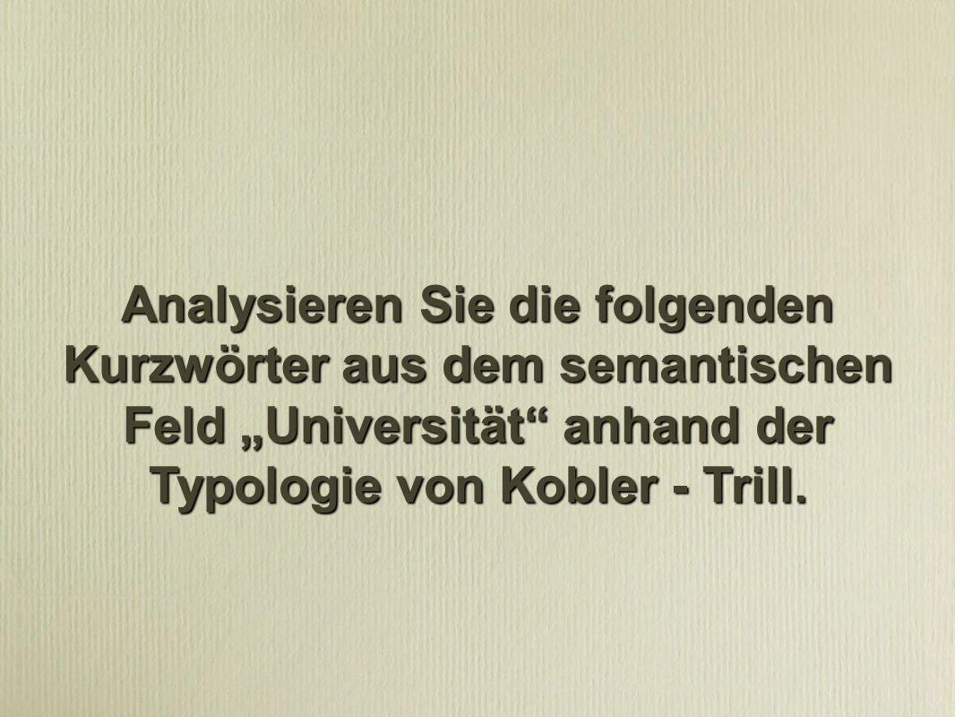 """Analysieren Sie die folgenden Kurzwörter aus dem semantischen Feld """"Universität anhand der Typologie von Kobler - Trill."""