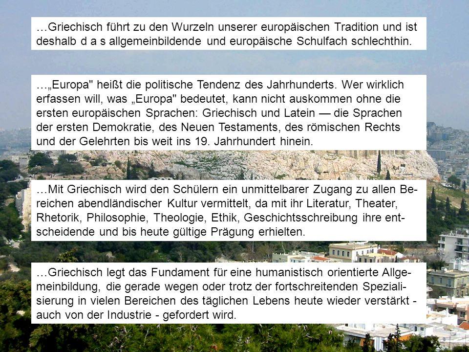 …Griechisch führt zu den Wurzeln unserer europäischen Tradition und ist deshalb d a s allgemeinbildende und europäische Schulfach schlechthin.