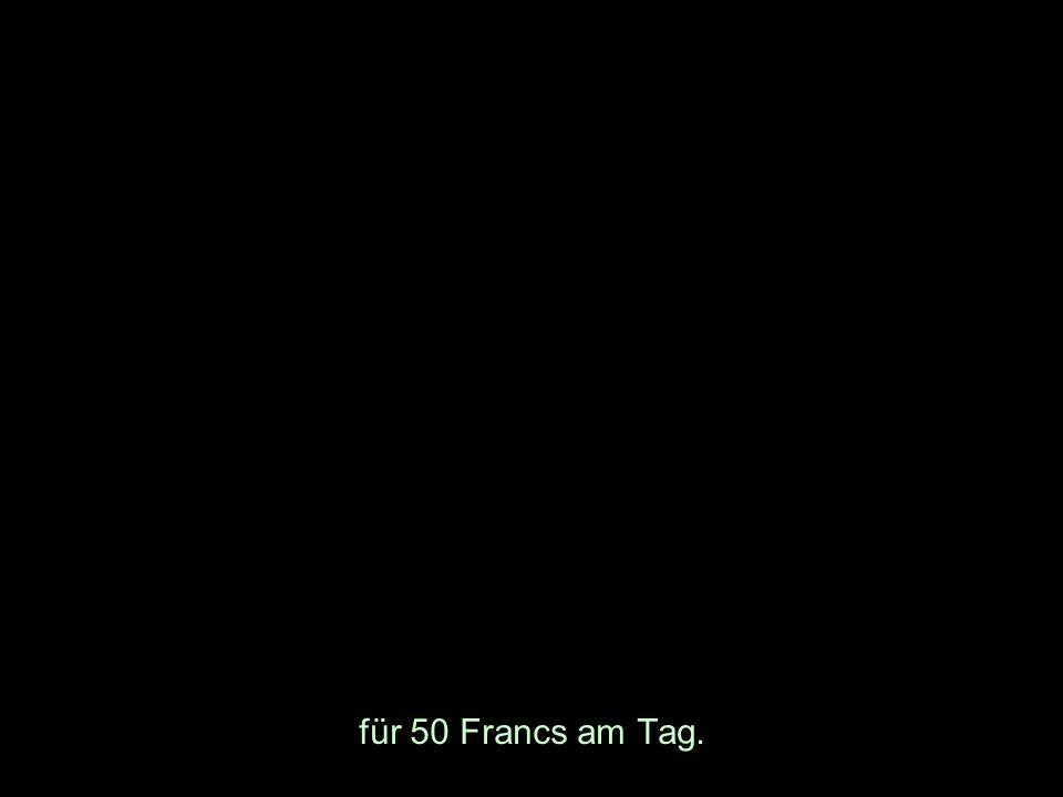 für 50 Francs am Tag.