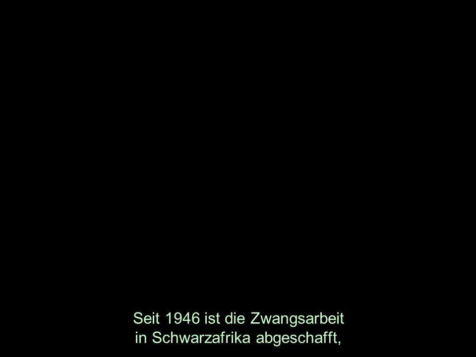 Seit 1946 ist die Zwangsarbeit in Schwarzafrika abgeschafft,