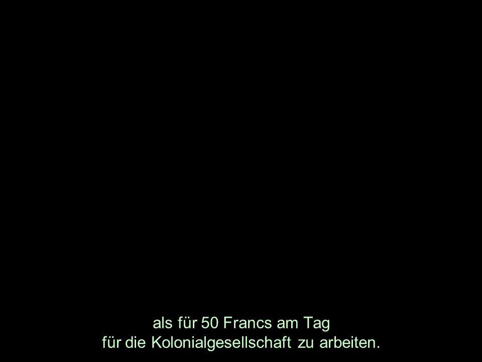 als für 50 Francs am Tag für die Kolonialgesellschaft zu arbeiten.