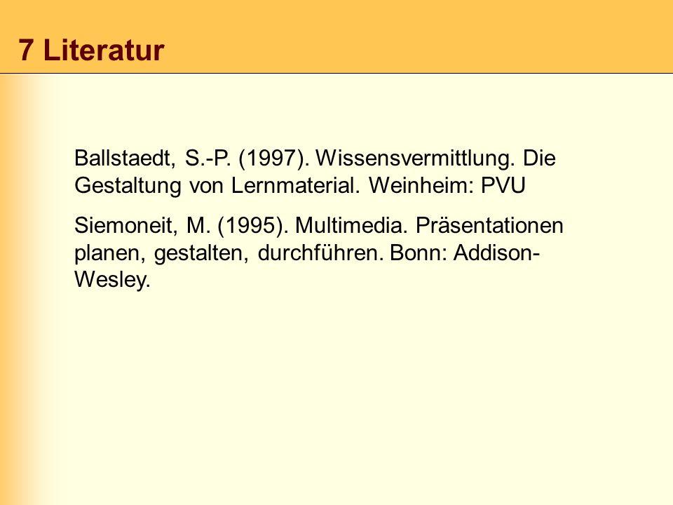 7 Literatur Ballstaedt, S.-P. (1997). Wissensvermittlung. Die Gestaltung von Lernmaterial. Weinheim: PVU.