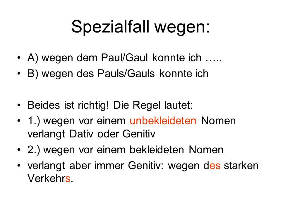 Spezialfall wegen: A) wegen dem Paul/Gaul konnte ich …..