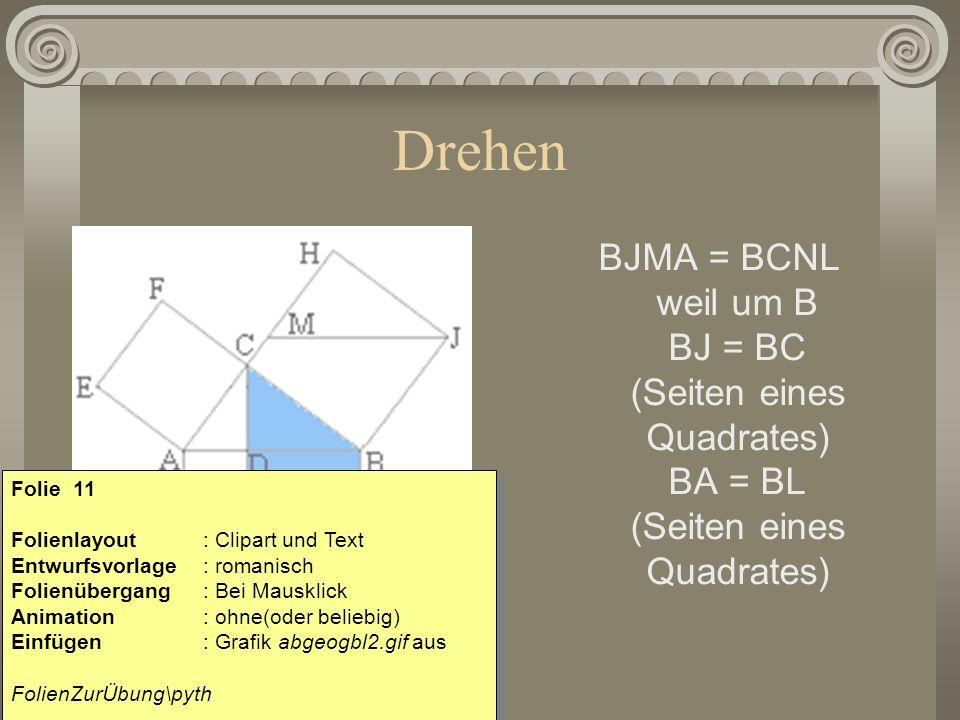 Drehen BJMA = BCNL weil um B BJ = BC (Seiten eines Quadrates) BA = BL (Seiten eines Quadrates)