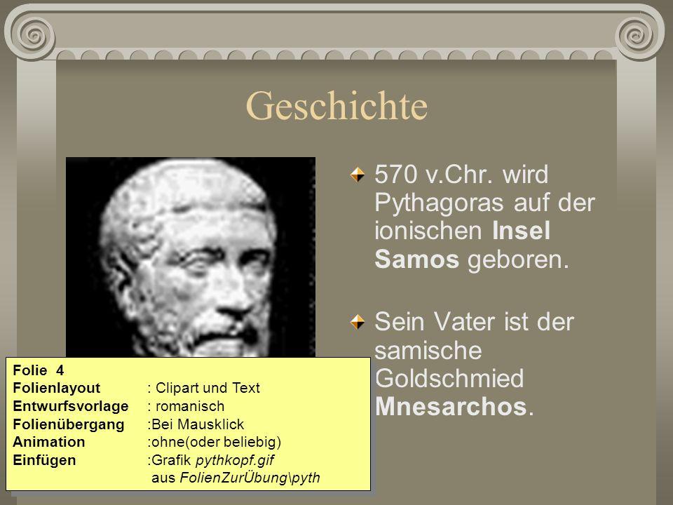 Geschichte 570 v.Chr. wird Pythagoras auf der ionischen Insel Samos geboren. Sein Vater ist der samische Goldschmied Mnesarchos.