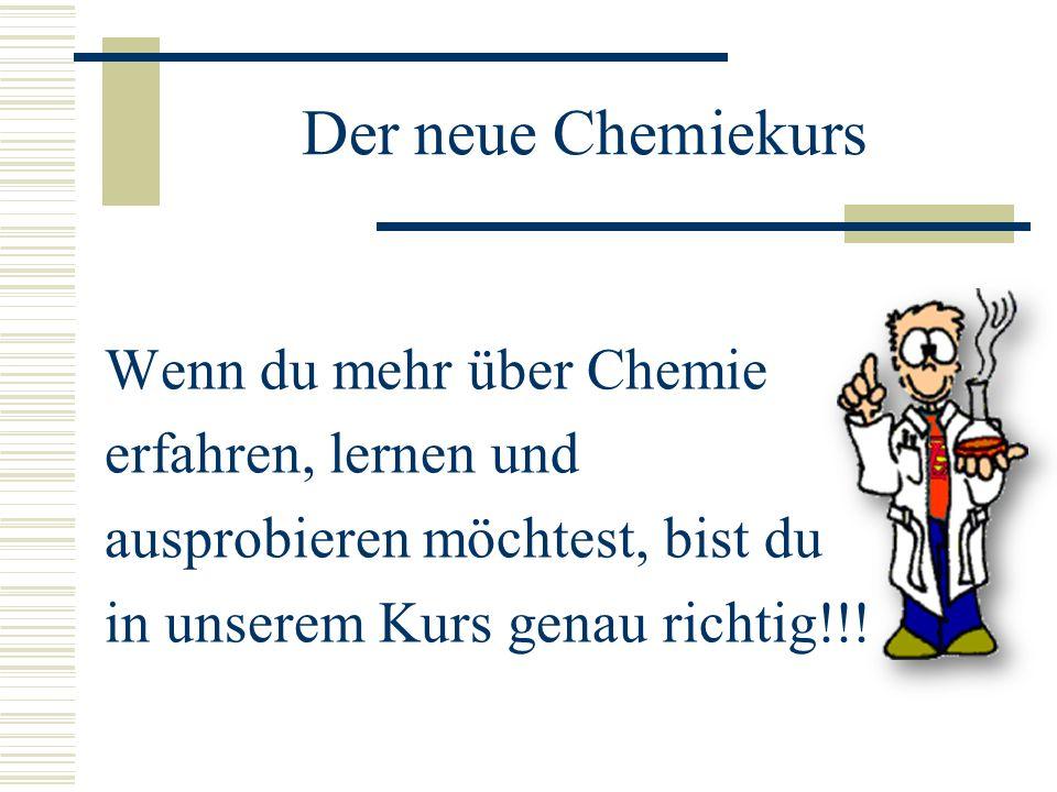 Der neue Chemiekurs Wenn du mehr über Chemie erfahren, lernen und ausprobieren möchtest, bist du in unserem Kurs genau richtig!!.