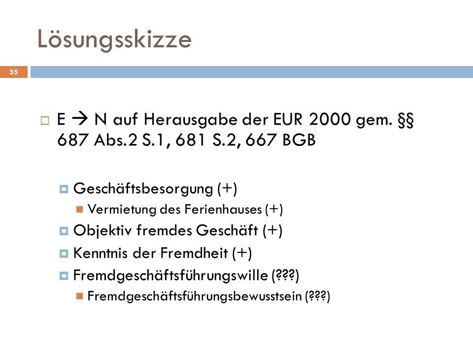 Lösungsskizze E  N auf Herausgabe der EUR 2000 gem. §§ 687 Abs.2 S.1, 681 S.2, 667 BGB. Geschäftsbesorgung (+)