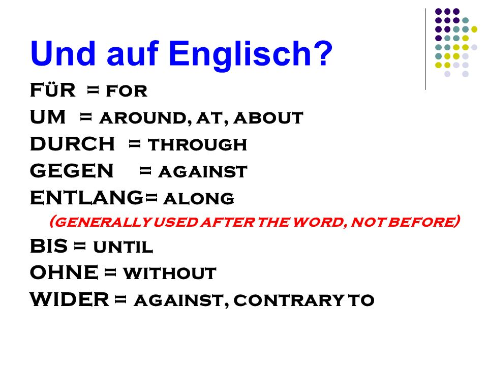 Und auf Englisch FüR = for UM = around, at, about DURCH = through