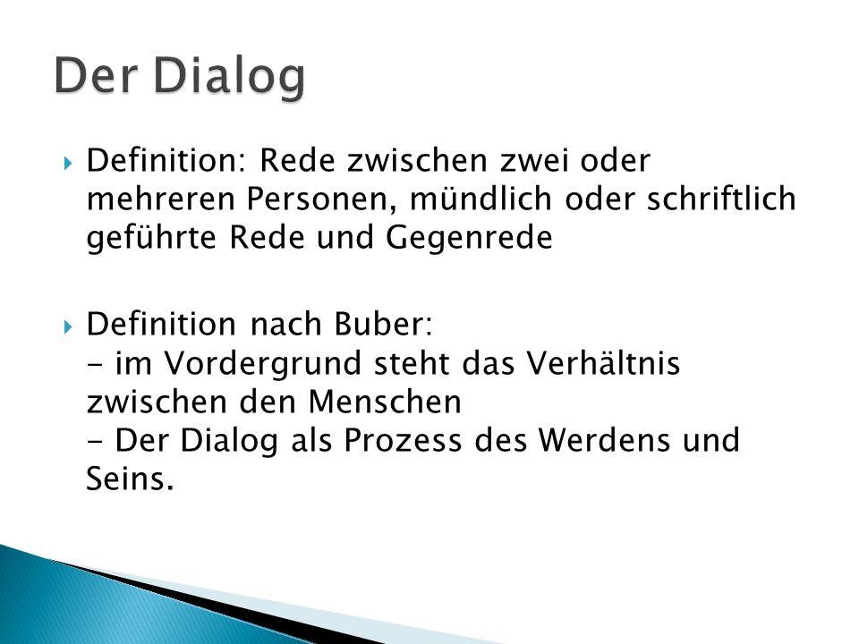 Der Dialog Definition: Rede zwischen zwei oder mehreren Personen, mündlich oder schriftlich geführte Rede und Gegenrede.