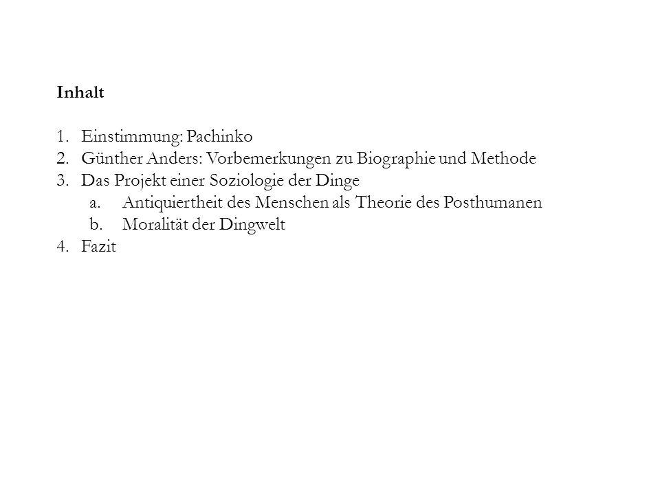 Inhalt Einstimmung: Pachinko. Günther Anders: Vorbemerkungen zu Biographie und Methode. Das Projekt einer Soziologie der Dinge.