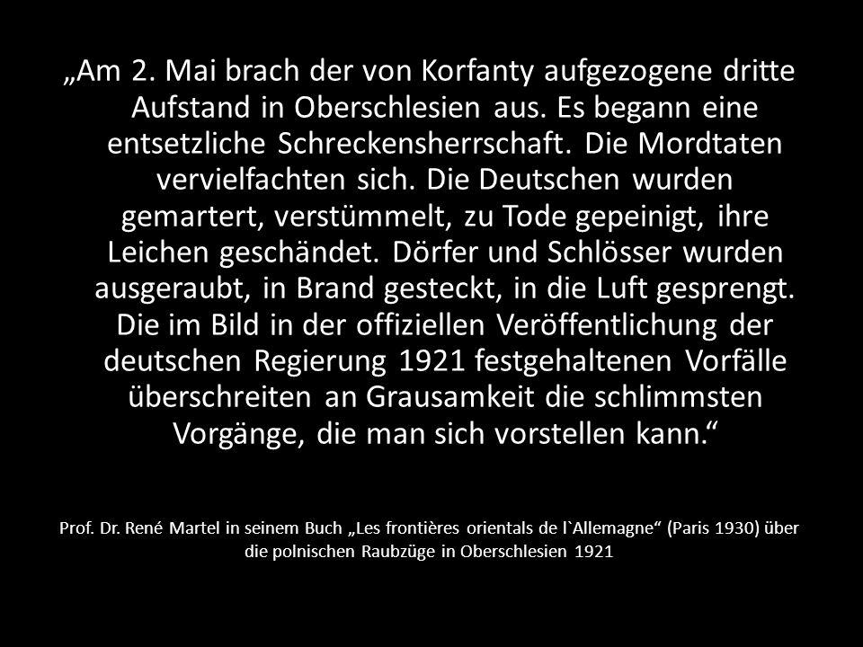 """""""Am 2. Mai brach der von Korfanty aufgezogene dritte Aufstand in Oberschlesien aus. Es begann eine entsetzliche Schreckensherrschaft. Die Mordtaten vervielfachten sich. Die Deutschen wurden gemartert, verstümmelt, zu Tode gepeinigt, ihre Leichen geschändet. Dörfer und Schlösser wurden ausgeraubt, in Brand gesteckt, in die Luft gesprengt. Die im Bild in der offiziellen Veröffentlichung der deutschen Regierung 1921 festgehaltenen Vorfälle überschreiten an Grausamkeit die schlimmsten Vorgänge, die man sich vorstellen kann."""