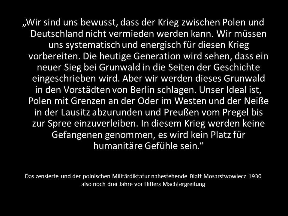 """""""Wir sind uns bewusst, dass der Krieg zwischen Polen und Deutschland nicht vermieden werden kann. Wir müssen uns systematisch und energisch für diesen Krieg vorbereiten. Die heutige Generation wird sehen, dass ein neuer Sieg bei Grunwald in die Seiten der Geschichte eingeschrieben wird. Aber wir werden dieses Grunwald in den Vorstädten von Berlin schlagen. Unser Ideal ist, Polen mit Grenzen an der Oder im Westen und der Neiße in der Lausitz abzurunden und Preußen vom Pregel bis zur Spree einzuverleiben. In diesem Krieg werden keine Gefangenen genommen, es wird kein Platz für humanitäre Gefühle sein."""