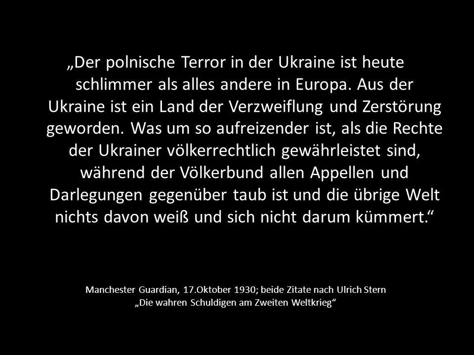 """""""Der polnische Terror in der Ukraine ist heute schlimmer als alles andere in Europa. Aus der Ukraine ist ein Land der Verzweiflung und Zerstörung geworden. Was um so aufreizender ist, als die Rechte der Ukrainer völkerrechtlich gewährleistet sind, während der Völkerbund allen Appellen und Darlegungen gegenüber taub ist und die übrige Welt nichts davon weiß und sich nicht darum kümmert."""