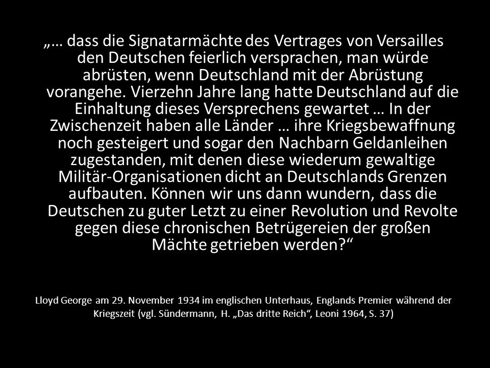 """""""… dass die Signatarmächte des Vertrages von Versailles den Deutschen feierlich versprachen, man würde abrüsten, wenn Deutschland mit der Abrüstung vorangehe. Vierzehn Jahre lang hatte Deutschland auf die Einhaltung dieses Versprechens gewartet … In der Zwischenzeit haben alle Länder … ihre Kriegsbewaffnung noch gesteigert und sogar den Nachbarn Geldanleihen zugestanden, mit denen diese wiederum gewaltige Militär-Organisationen dicht an Deutschlands Grenzen aufbauten. Können wir uns dann wundern, dass die Deutschen zu guter Letzt zu einer Revolution und Revolte gegen diese chronischen Betrügereien der großen Mächte getrieben werden"""