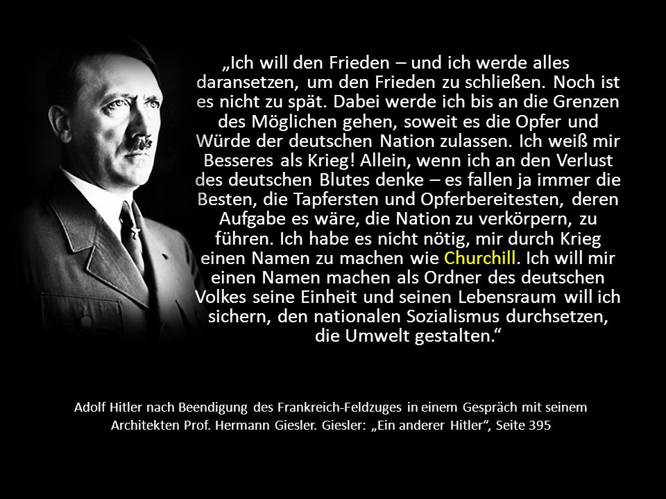 """""""Ich will den Frieden – und ich werde alles daransetzen, um den Frieden zu schließen. Noch ist es nicht zu spät. Dabei werde ich bis an die Grenzen des Möglichen gehen, soweit es die Opfer und Würde der deutschen Nation zulassen. Ich weiß mir Besseres als Krieg! Allein, wenn ich an den Verlust des deutschen Blutes denke – es fallen ja immer die Besten, die Tapfersten und Opferbereitesten, deren Aufgabe es wäre, die Nation zu verkörpern, zu führen. Ich habe es nicht nötig, mir durch Krieg einen Namen zu machen wie Churchill. Ich will mir einen Namen machen als Ordner des deutschen Volkes seine Einheit und seinen Lebensraum will ich sichern, den nationalen Sozialismus durchsetzen, die Umwelt gestalten."""