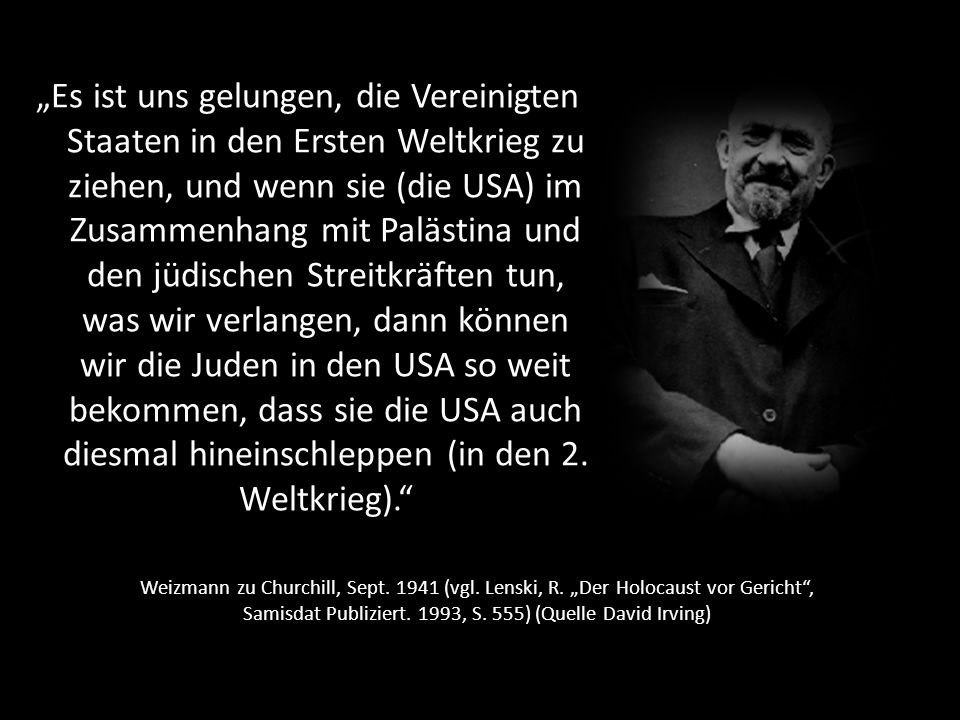 """""""Es ist uns gelungen, die Vereinigten Staaten in den Ersten Weltkrieg zu ziehen, und wenn sie (die USA) im Zusammenhang mit Palästina und den jüdischen Streitkräften tun, was wir verlangen, dann können wir die Juden in den USA so weit bekommen, dass sie die USA auch diesmal hineinschleppen (in den 2. Weltkrieg)."""