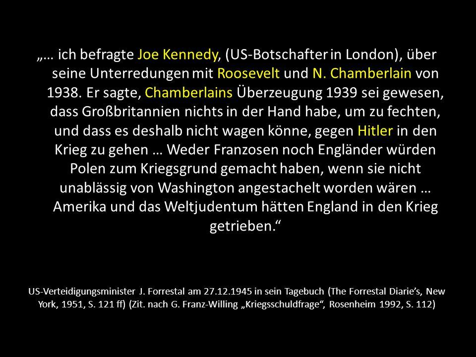 """""""… ich befragte Joe Kennedy, (US-Botschafter in London), über seine Unterredungen mit Roosevelt und N. Chamberlain von 1938. Er sagte, Chamberlains Überzeugung 1939 sei gewesen, dass Großbritannien nichts in der Hand habe, um zu fechten, und dass es deshalb nicht wagen könne, gegen Hitler in den Krieg zu gehen … Weder Franzosen noch Engländer würden Polen zum Kriegsgrund gemacht haben, wenn sie nicht unablässig von Washington angestachelt worden wären … Amerika und das Weltjudentum hätten England in den Krieg getrieben."""