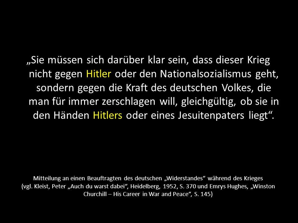 """""""Sie müssen sich darüber klar sein, dass dieser Krieg nicht gegen Hitler oder den Nationalsozialismus geht, sondern gegen die Kraft des deutschen Volkes, die man für immer zerschlagen will, gleichgültig, ob sie in den Händen Hitlers oder eines Jesuitenpaters liegt ."""