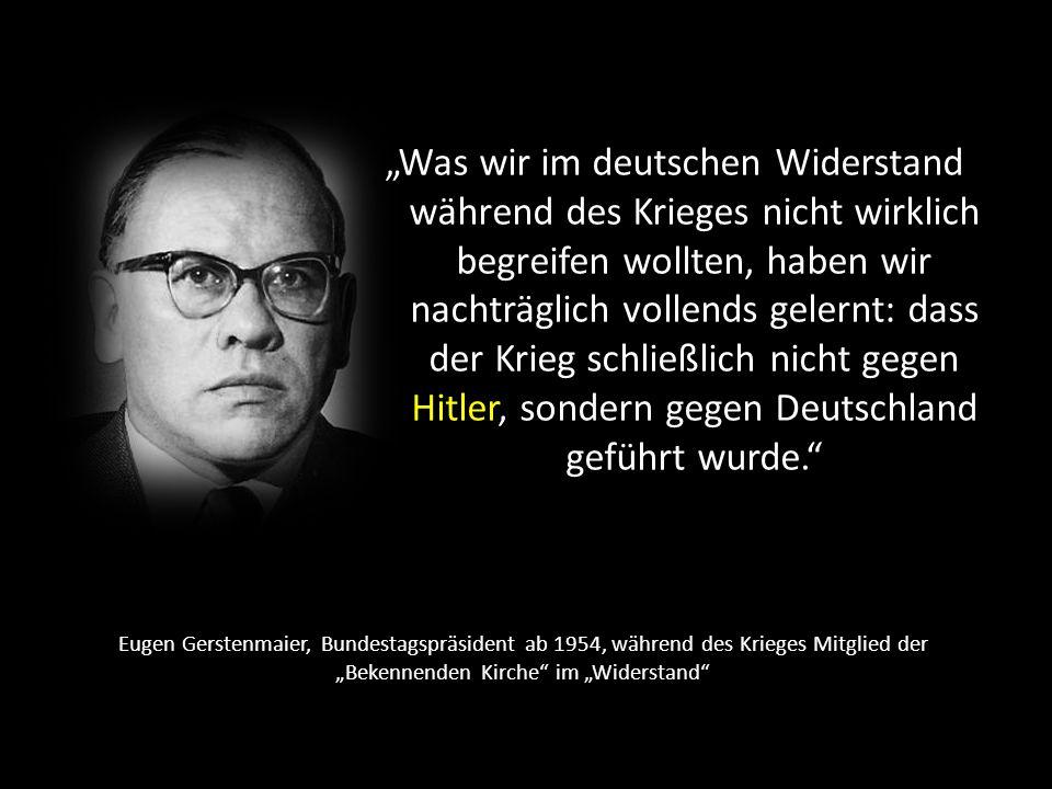 """""""Was wir im deutschen Widerstand während des Krieges nicht wirklich begreifen wollten, haben wir nachträglich vollends gelernt: dass der Krieg schließlich nicht gegen Hitler, sondern gegen Deutschland geführt wurde."""