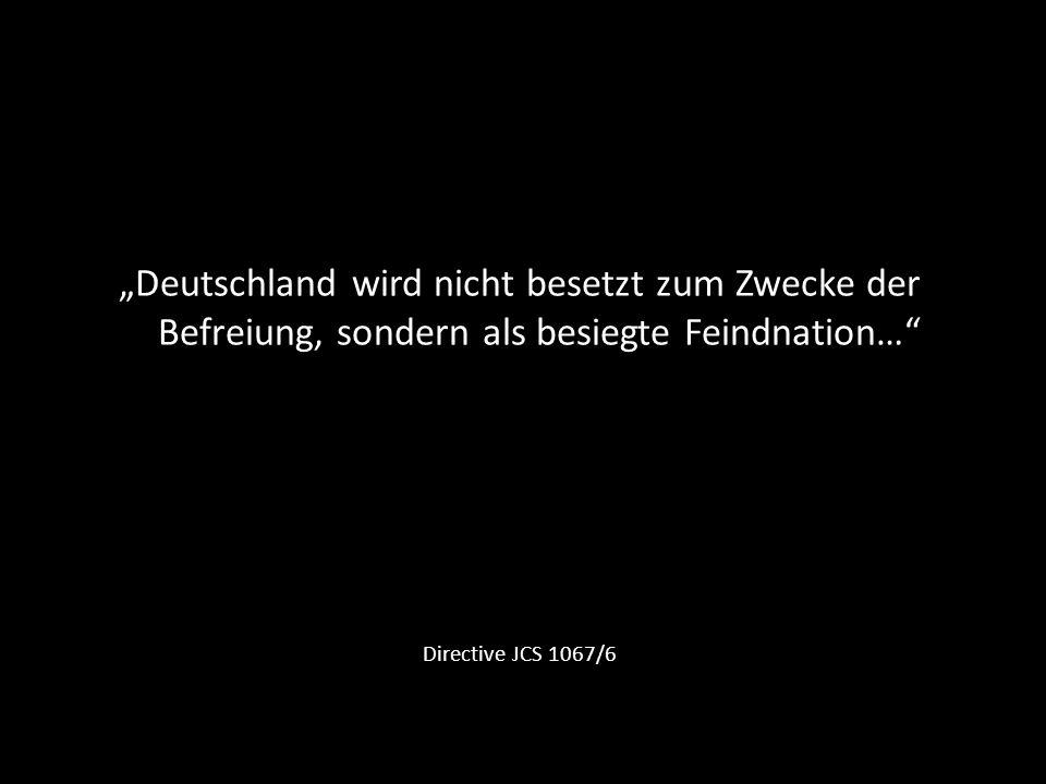 """""""Deutschland wird nicht besetzt zum Zwecke der Befreiung, sondern als besiegte Feindnation…"""
