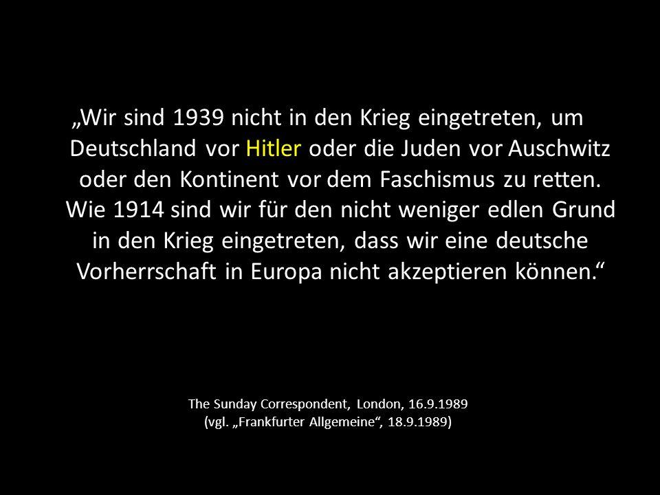 """""""Wir sind 1939 nicht in den Krieg eingetreten, um Deutschland vor Hitler oder die Juden vor Auschwitz oder den Kontinent vor dem Faschismus zu retten. Wie 1914 sind wir für den nicht weniger edlen Grund in den Krieg eingetreten, dass wir eine deutsche Vorherrschaft in Europa nicht akzeptieren können."""