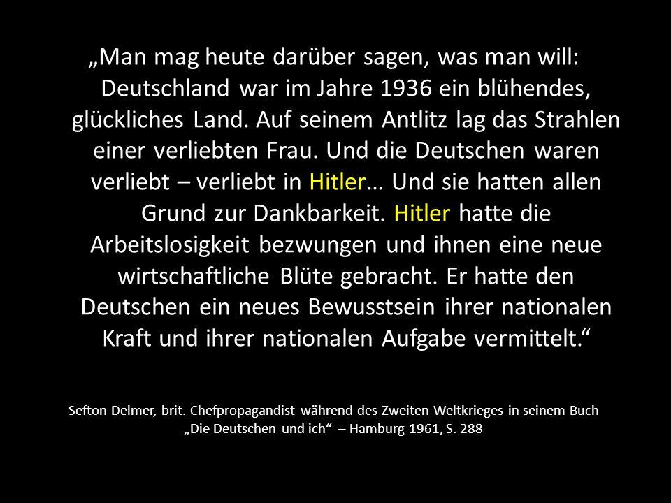 """""""Man mag heute darüber sagen, was man will: Deutschland war im Jahre 1936 ein blühendes, glückliches Land. Auf seinem Antlitz lag das Strahlen einer verliebten Frau. Und die Deutschen waren verliebt – verliebt in Hitler… Und sie hatten allen Grund zur Dankbarkeit. Hitler hatte die Arbeitslosigkeit bezwungen und ihnen eine neue wirtschaftliche Blüte gebracht. Er hatte den Deutschen ein neues Bewusstsein ihrer nationalen Kraft und ihrer nationalen Aufgabe vermittelt."""