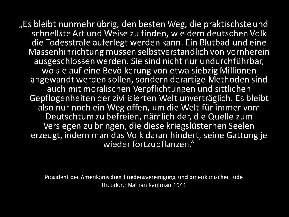 """""""Es bleibt nunmehr übrig, den besten Weg, die praktischste und schnellste Art und Weise zu finden, wie dem deutschen Volk die Todesstrafe auferlegt werden kann. Ein Blutbad und eine Massenhinrichtung müssen selbstverständlich von vornherein ausgeschlossen werden. Sie sind nicht nur undurchführbar, wo sie auf eine Bevölkerung von etwa siebzig Millionen angewandt werden sollen, sondern derartige Methoden sind auch mit moralischen Verpflichtungen und sittlichen Gepflogenheiten der zivilisierten Welt unverträglich. Es bleibt also nur noch ein Weg offen, um die Welt für immer vom Deutschtum zu befreien, nämlich der, die Quelle zum Versiegen zu bringen, die diese kriegslüsternen Seelen erzeugt, indem man das Volk daran hindert, seine Gattung je wieder fortzupflanzen."""