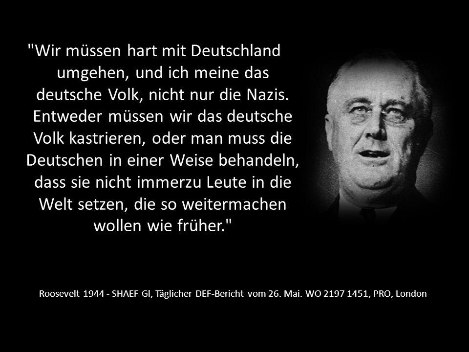 Wir müssen hart mit Deutschland umgehen, und ich meine das deutsche Volk, nicht nur die Nazis. Entweder müssen wir das deutsche Volk kastrieren, oder man muss die Deutschen in einer Weise behandeln, dass sie nicht immerzu Leute in die Welt setzen, die so weitermachen wollen wie früher.