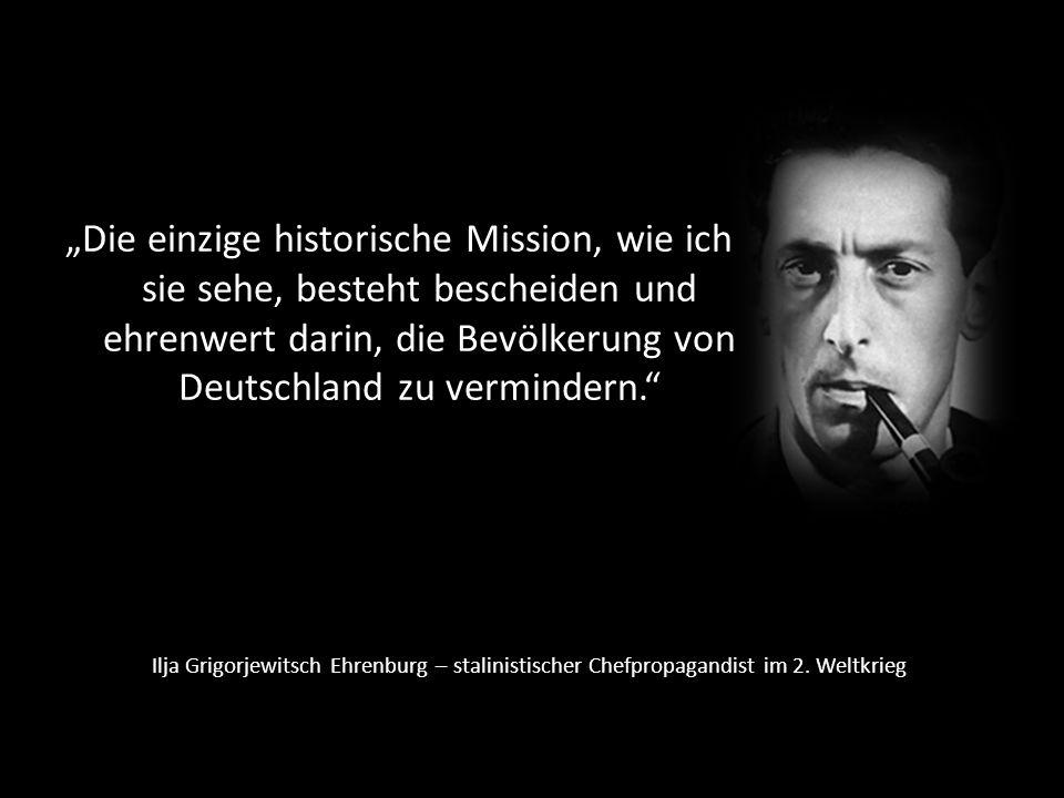 """""""Die einzige historische Mission, wie ich sie sehe, besteht bescheiden und ehrenwert darin, die Bevölkerung von Deutschland zu vermindern."""