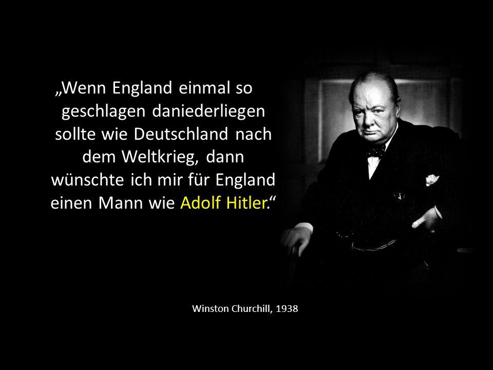 """""""Wenn England einmal so geschlagen daniederliegen sollte wie Deutschland nach dem Weltkrieg, dann wünschte ich mir für England einen Mann wie Adolf Hitler."""