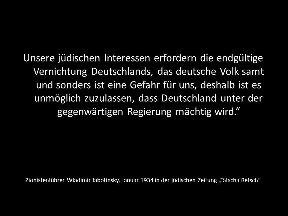 Unsere jüdischen Interessen erfordern die endgültige Vernichtung Deutschlands, das deutsche Volk samt und sonders ist eine Gefahr für uns, deshalb ist es unmöglich zuzulassen, dass Deutschland unter der gegenwärtigen Regierung mächtig wird.