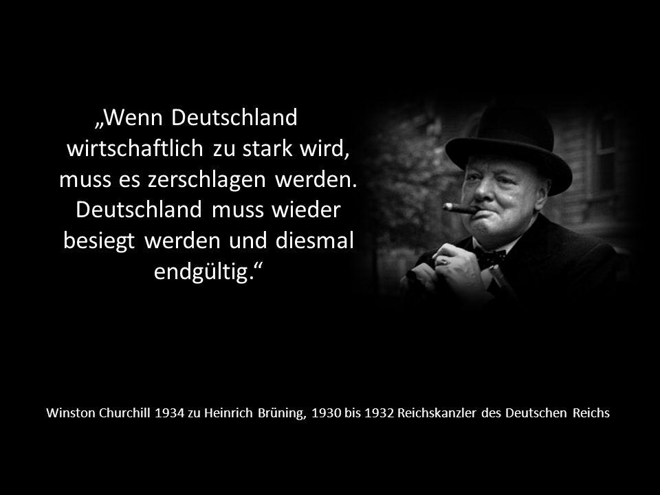 """""""Wenn Deutschland wirtschaftlich zu stark wird, muss es zerschlagen werden. Deutschland muss wieder besiegt werden und diesmal endgültig."""