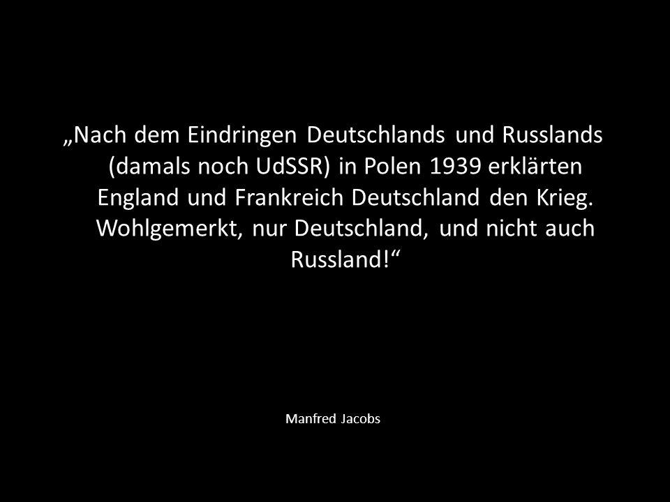 """""""Nach dem Eindringen Deutschlands und Russlands (damals noch UdSSR) in Polen 1939 erklärten England und Frankreich Deutschland den Krieg. Wohlgemerkt, nur Deutschland, und nicht auch Russland!"""