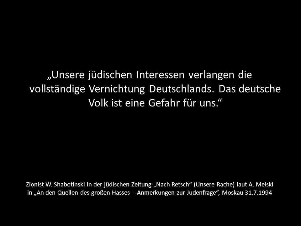 """""""Unsere jüdischen Interessen verlangen die vollständige Vernichtung Deutschlands. Das deutsche Volk ist eine Gefahr für uns."""