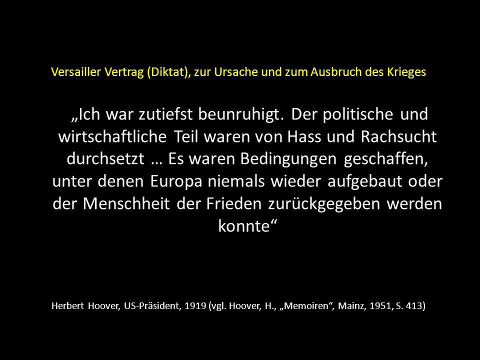 """Versailler Vertrag (Diktat), zur Ursache und zum Ausbruch des Krieges """"Ich war zutiefst beunruhigt. Der politische und wirtschaftliche Teil waren von Hass und Rachsucht durchsetzt … Es waren Bedingungen geschaffen, unter denen Europa niemals wieder aufgebaut oder der Menschheit der Frieden zurückgegeben werden konnte"""