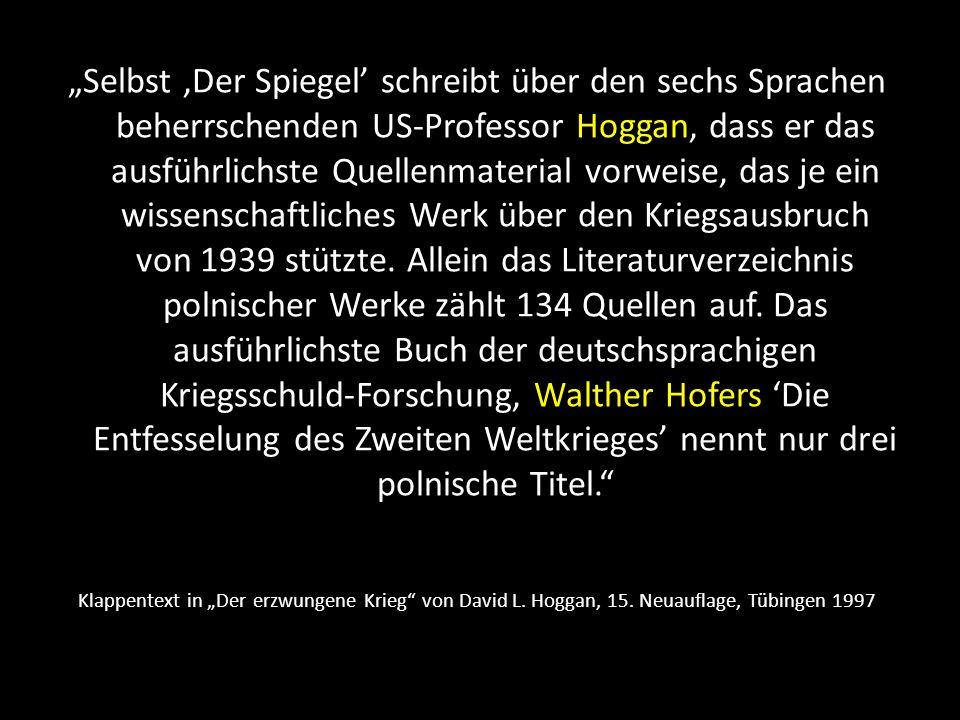 """""""Selbst 'Der Spiegel' schreibt über den sechs Sprachen beherrschenden US-Professor Hoggan, dass er das ausführlichste Quellenmaterial vorweise, das je ein wissenschaftliches Werk über den Kriegsausbruch von 1939 stützte. Allein das Literaturverzeichnis polnischer Werke zählt 134 Quellen auf. Das ausführlichste Buch der deutschsprachigen Kriegsschuld-Forschung, Walther Hofers 'Die Entfesselung des Zweiten Weltkrieges' nennt nur drei polnische Titel."""