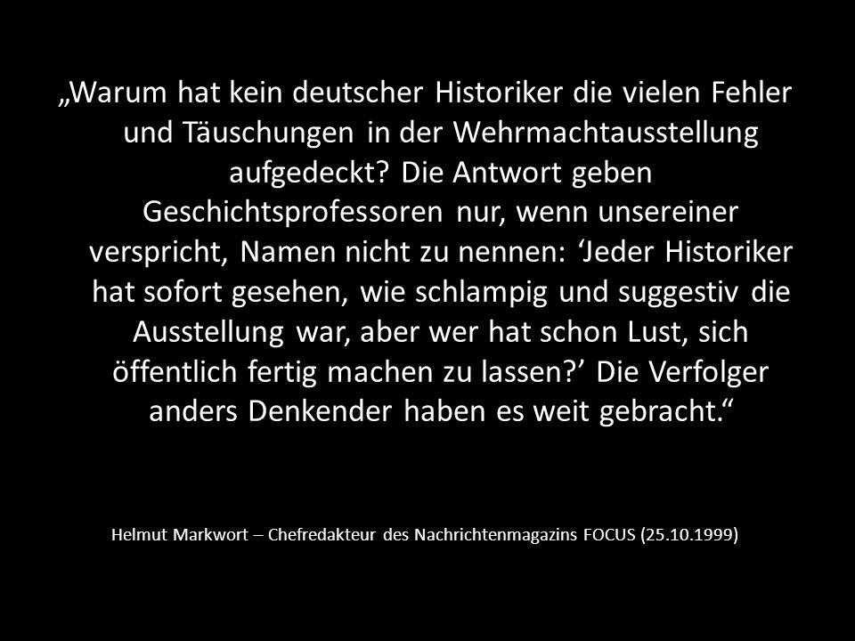 """""""Warum hat kein deutscher Historiker die vielen Fehler und Täuschungen in der Wehrmachtausstellung aufgedeckt Die Antwort geben Geschichtsprofessoren nur, wenn unsereiner verspricht, Namen nicht zu nennen: 'Jeder Historiker hat sofort gesehen, wie schlampig und suggestiv die Ausstellung war, aber wer hat schon Lust, sich öffentlich fertig machen zu lassen ' Die Verfolger anders Denkender haben es weit gebracht."""