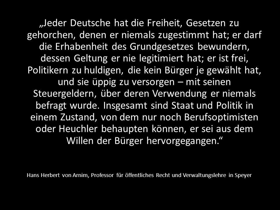"""""""Jeder Deutsche hat die Freiheit, Gesetzen zu gehorchen, denen er niemals zugestimmt hat; er darf die Erhabenheit des Grundgesetzes bewundern, dessen Geltung er nie legitimiert hat; er ist frei, Politikern zu huldigen, die kein Bürger je gewählt hat, und sie üppig zu versorgen – mit seinen Steuergeldern, über deren Verwendung er niemals befragt wurde. Insgesamt sind Staat und Politik in einem Zustand, von dem nur noch Berufsoptimisten oder Heuchler behaupten können, er sei aus dem Willen der Bürger hervorgegangen."""