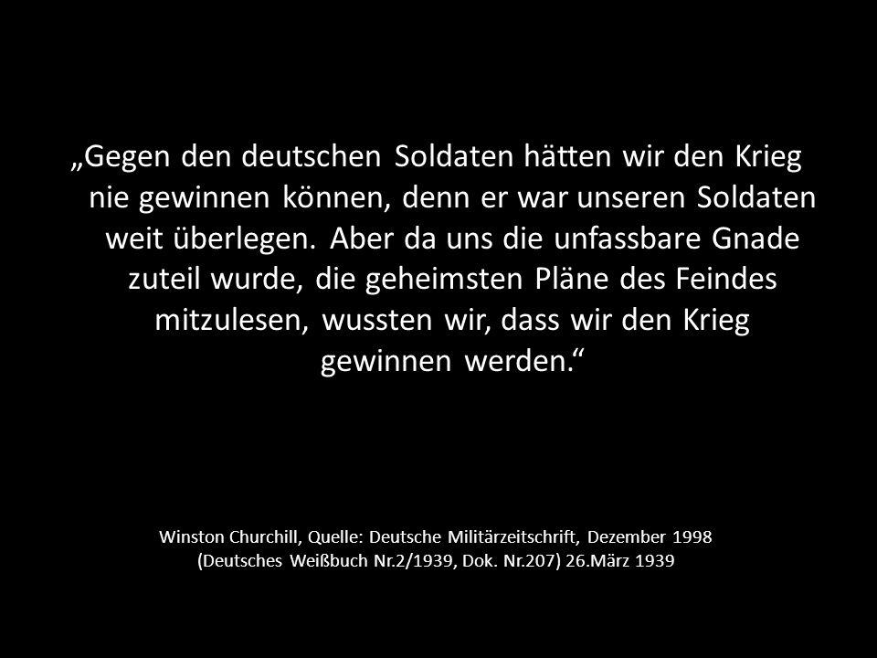 """""""Gegen den deutschen Soldaten hätten wir den Krieg nie gewinnen können, denn er war unseren Soldaten weit überlegen. Aber da uns die unfassbare Gnade zuteil wurde, die geheimsten Pläne des Feindes mitzulesen, wussten wir, dass wir den Krieg gewinnen werden."""