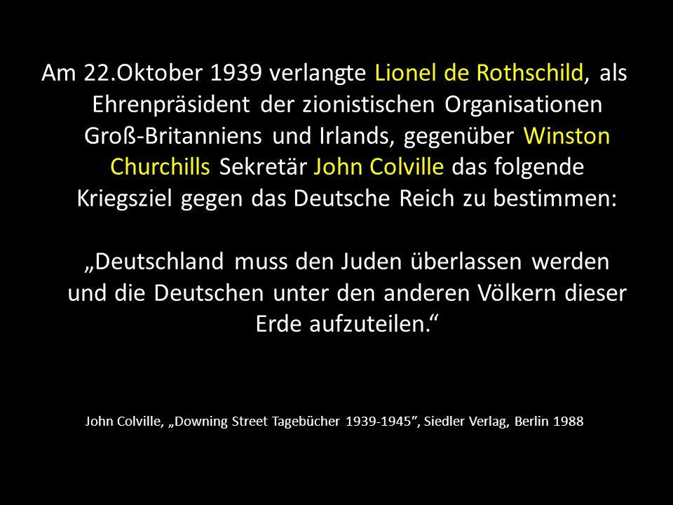 """Am 22.Oktober 1939 verlangte Lionel de Rothschild, als Ehrenpräsident der zionistischen Organisationen Groß-Britanniens und Irlands, gegenüber Winston Churchills Sekretär John Colville das folgende Kriegsziel gegen das Deutsche Reich zu bestimmen: """"Deutschland muss den Juden überlassen werden und die Deutschen unter den anderen Völkern dieser Erde aufzuteilen."""